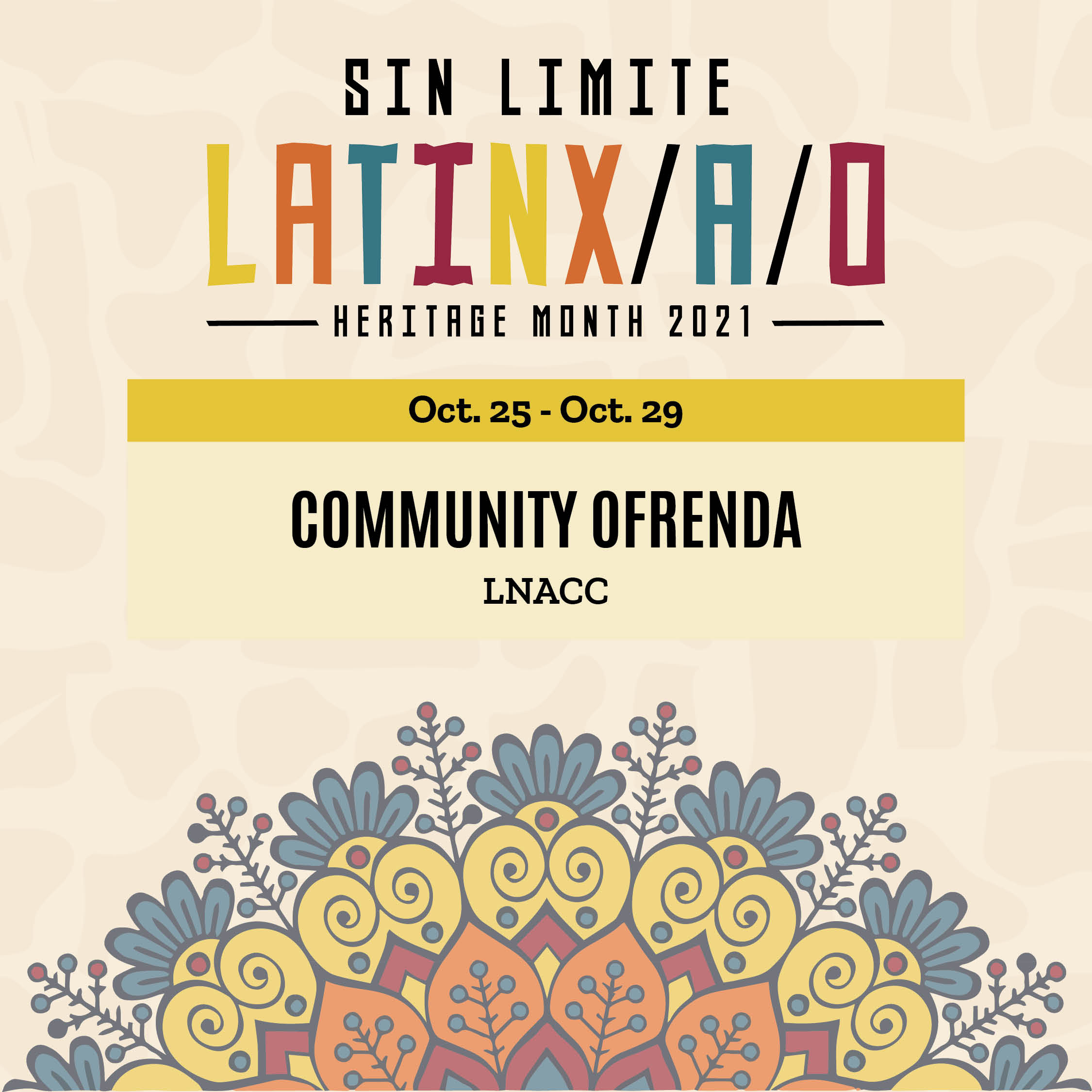 A floral design graphic with text that says 'SIN LIMITE LATINX/A/O HERITAGE MONTH 2021 Oct.25-Oct.29 25 Oct. 29 COMMUNITY OFRENDA LNACC'
