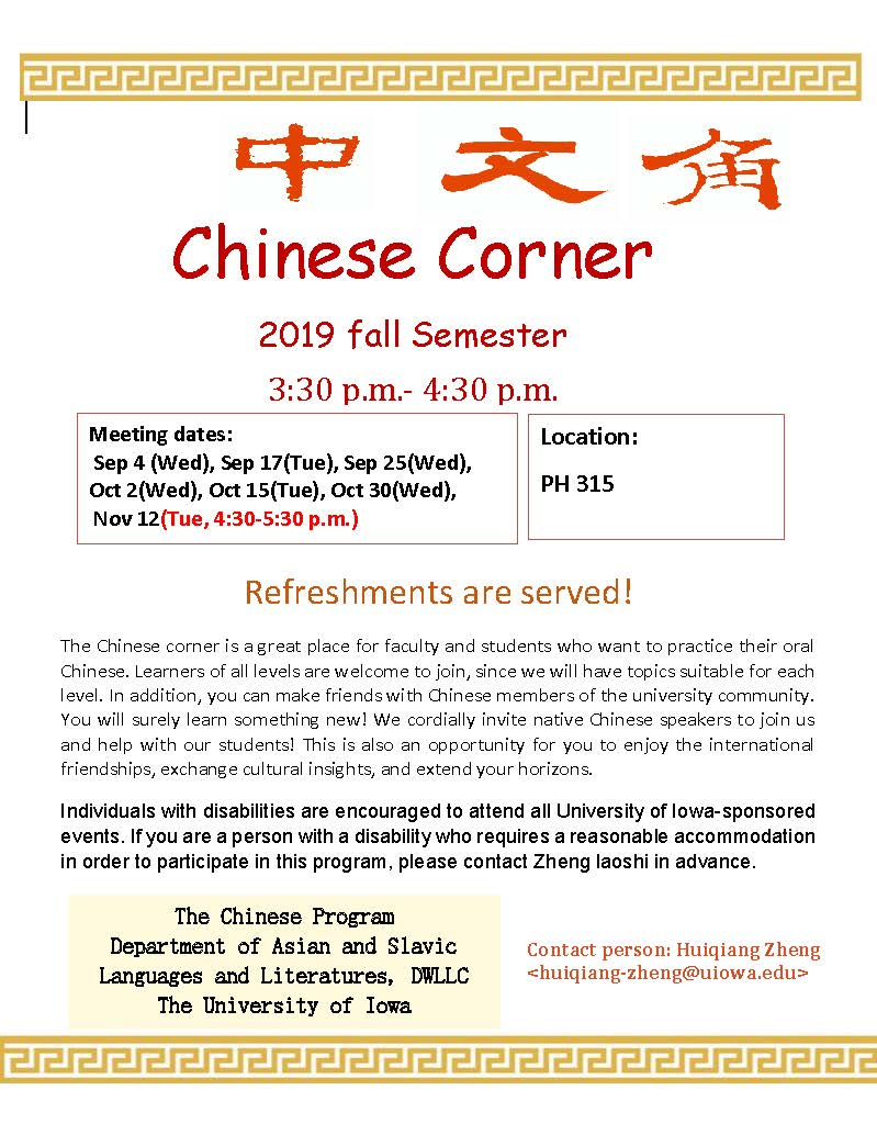 Chinese Corner 2019 Fall semester 3:30-4:30 pm meeting dates: sept. 4, sept 17, sept 25, oct 2, oct 15, oct 30, nov 12. Location 315 PH. Refreshments are served! The Chinese corner is a great place for faculty and students who want to practice their oral
