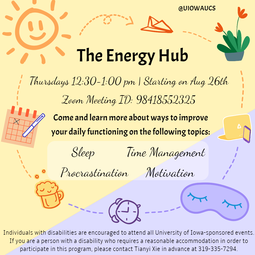 he energy hub. Thursdays 12:30-1:00 pm starting on Aug 26th. Zoom Meeting ID: 98418552325, Come and Learn more about ways to improve your daily functioning on the following topics: sleep, time management, procrastination, motivation.