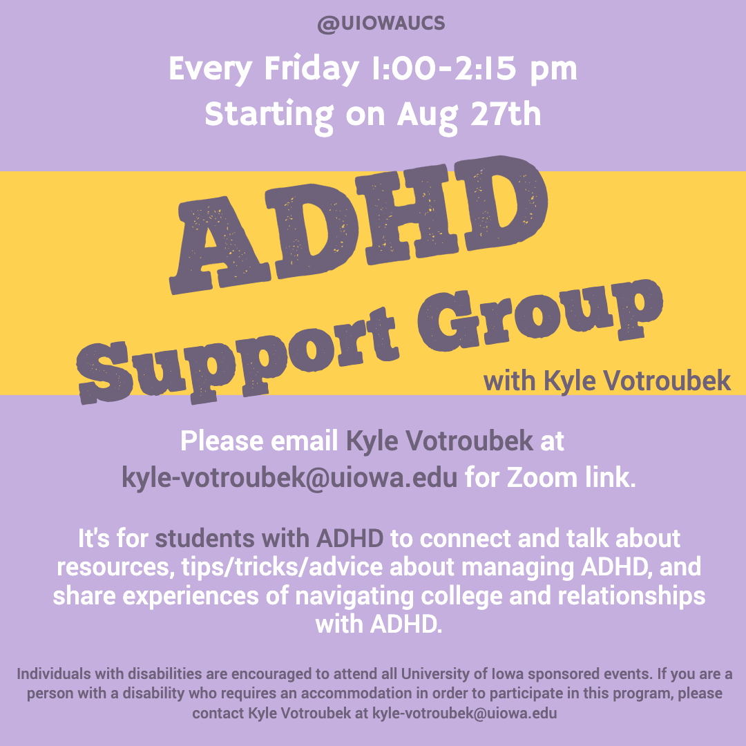 """[ID. purple background with white and purple text that states, """"Every Friday 1:00 - 2:15 pm starting on Aug 27th. Please email Kyle Votroubek at kyle-votroubek@uiowa.edu for zoom link. The ADHD Support Group is for students with ADHD to connect and talk a"""