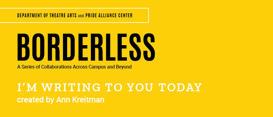 Borderless. A series of collaborations across campus and beyond. I'm Writing to You Today. Created by Ann Kreitman.