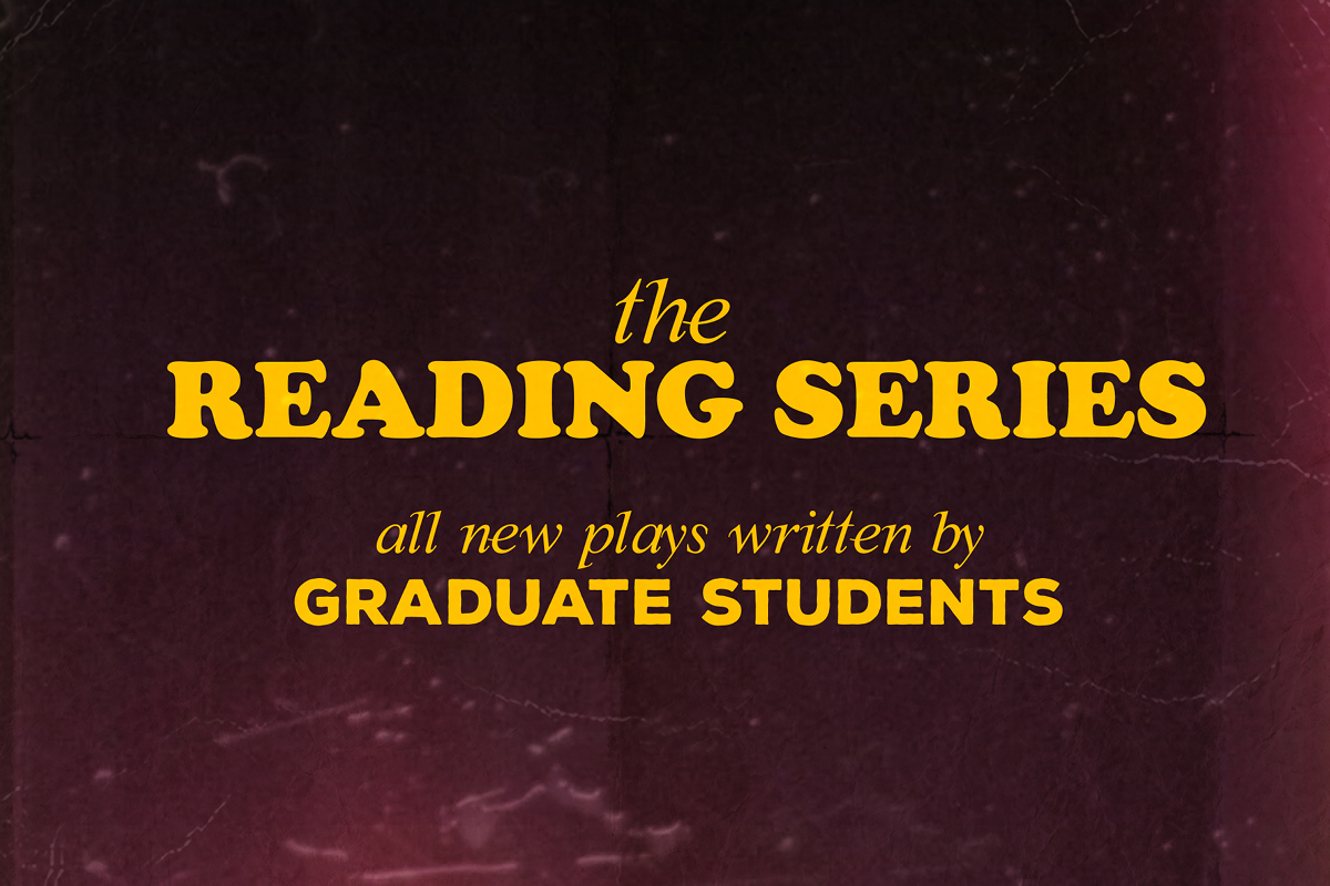 The Reading Series. All new plays written by graduate students.