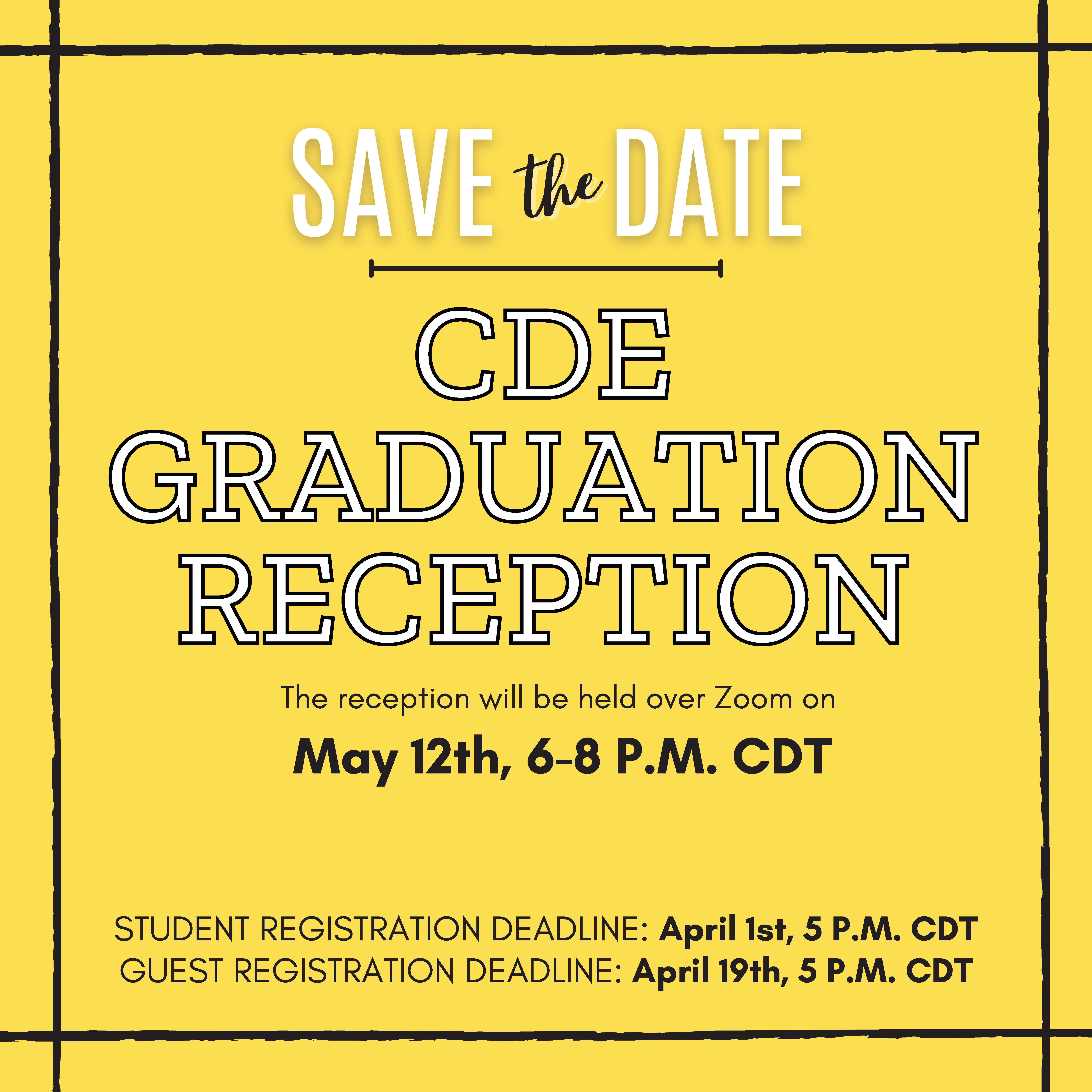 Save the Date for CDE Graduation Reception 2021. The reception will be held over Zoom on May 12th, 6-8pm CDT. Student registration deadline: April 1st, 5pm CDT. Guest registration deadline: April 19th, 5pm CDT.